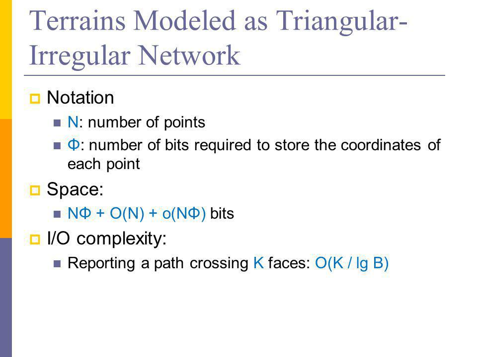 Terrains Modeled as Triangular- Irregular Network  Notation N: number of points Φ: number of bits required to store the coordinates of each point  Space: NΦ + O(N) + o(NΦ) bits  I/O complexity: Reporting a path crossing K faces: O(K / lg B)