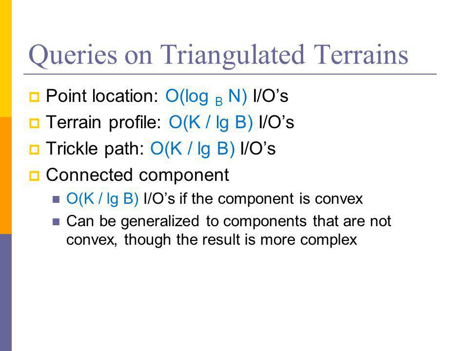 Queries on Triangulated Terrains  Point location: O(log B N) I/O's  Terrain profile: O(K / lg B) I/O's  Trickle path: O(K / lg B) I/O's  Connected component O(K / lg B) I/O's if the component is convex Can be generalized to components that are not convex, though the result is more complex