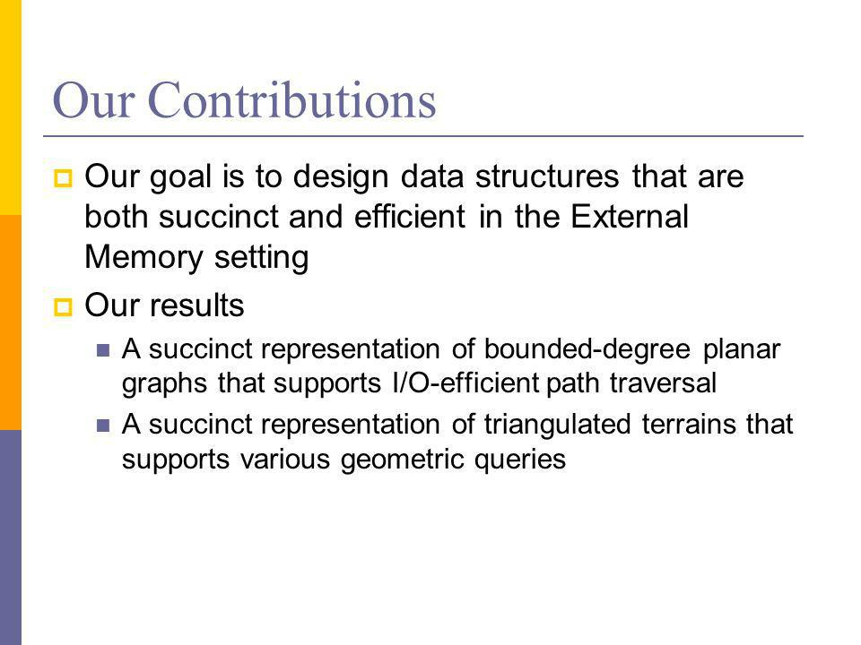 Our Contributions  Our goal is to design data structures that are both succinct and efficient in the External Memory setting  Our results A succinct representation of bounded-degree planar graphs that supports I/O-efficient path traversal A succinct representation of triangulated terrains that supports various geometric queries