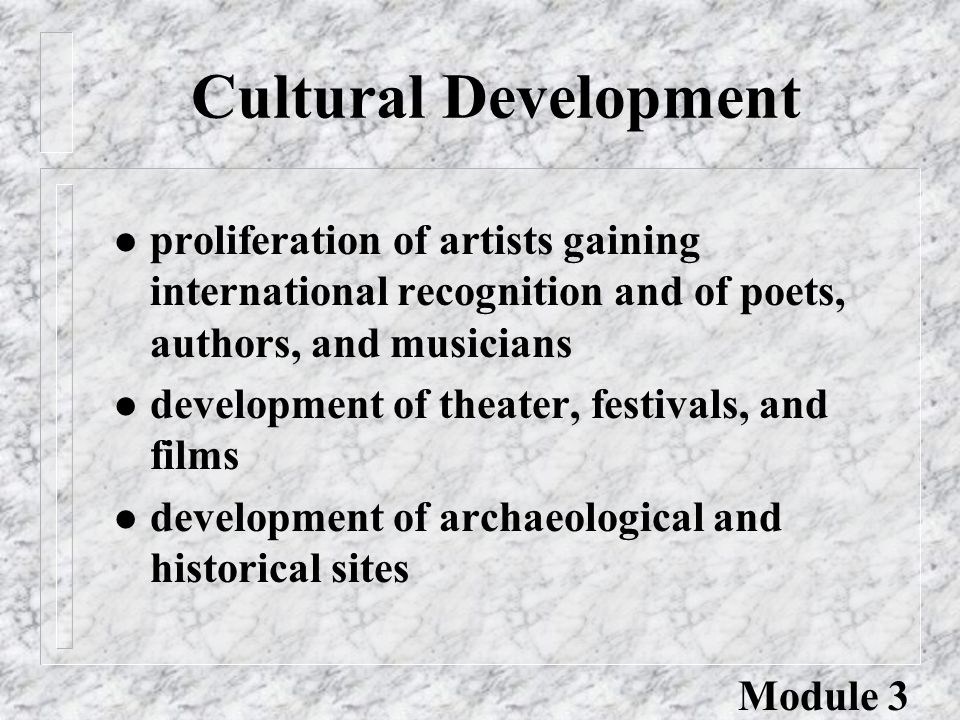 Cultural Development l proliferation of artists gaining international recognition and of poets, authors, and musicians l development of theater, festivals, and films l development of archaeological and historical sites Module 3