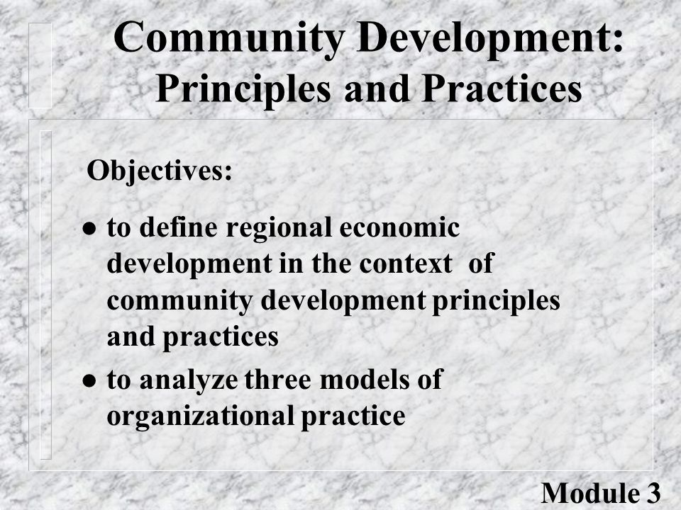 Community Development: Principles and Practices l to define regional economic development in the context of community development principles and practices l to analyze three models of organizational practice Objectives: Module 3