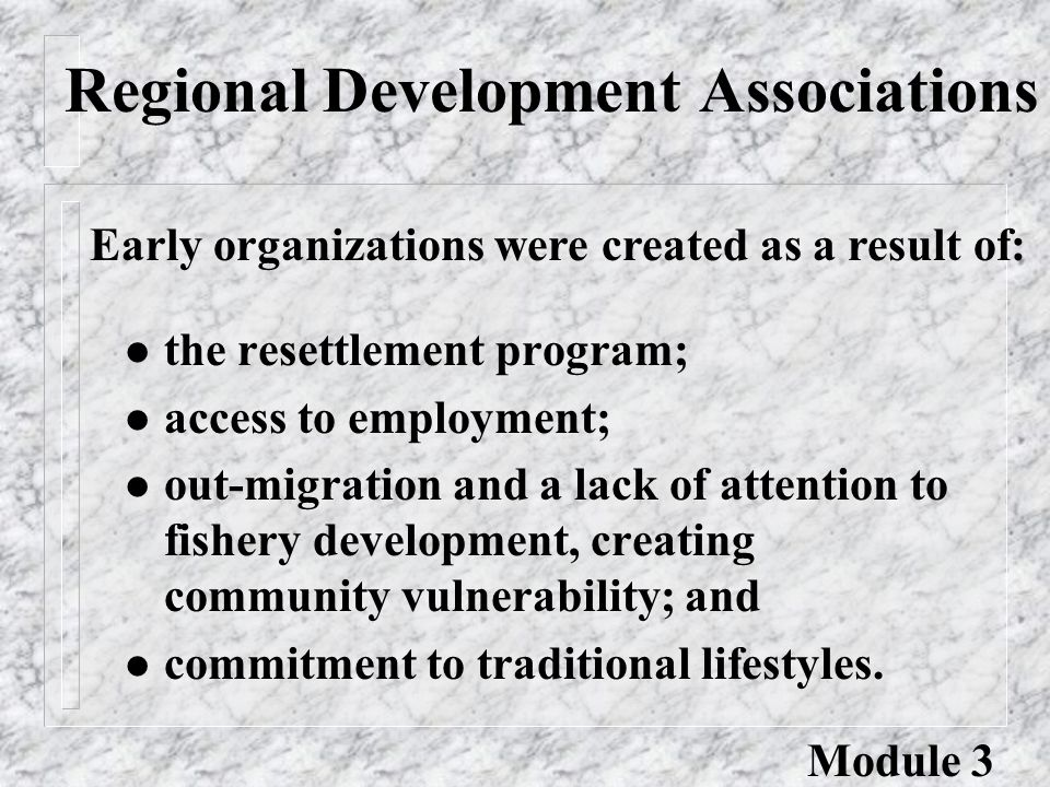 Regional Development Associations l the resettlement program; l access to employment; l out-migration and a lack of attention to fishery development, creating community vulnerability; and l commitment to traditional lifestyles.