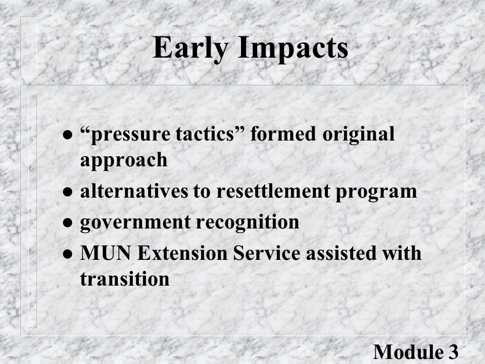 Early Impacts l pressure tactics formed original approach l alternatives to resettlement program l government recognition l MUN Extension Service assisted with transition Module 3