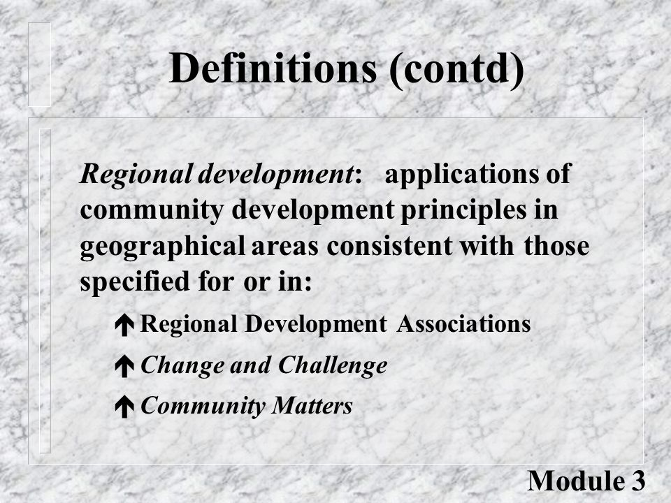 Definitions (contd) Regional development: applications of community development principles in geographical areas consistent with those specified for or in: é Regional Development Associations é Change and Challenge é Community Matters Module 3