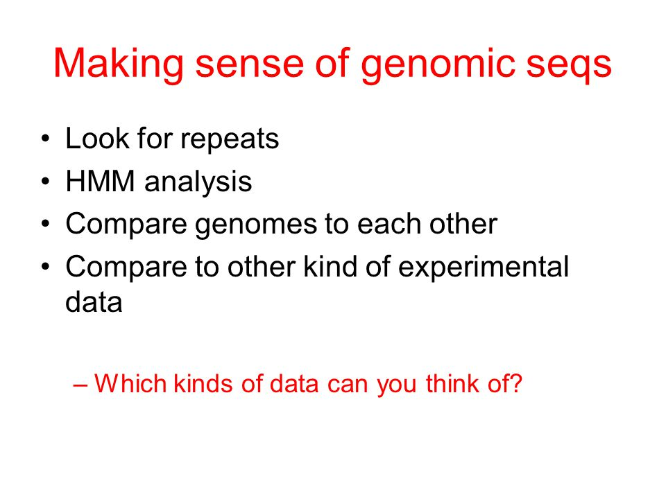 Making sense of genomic seqs Look for repeats HMM analysis Compare genomes to each other Compare to other kind of experimental data –Which kinds of data can you think of