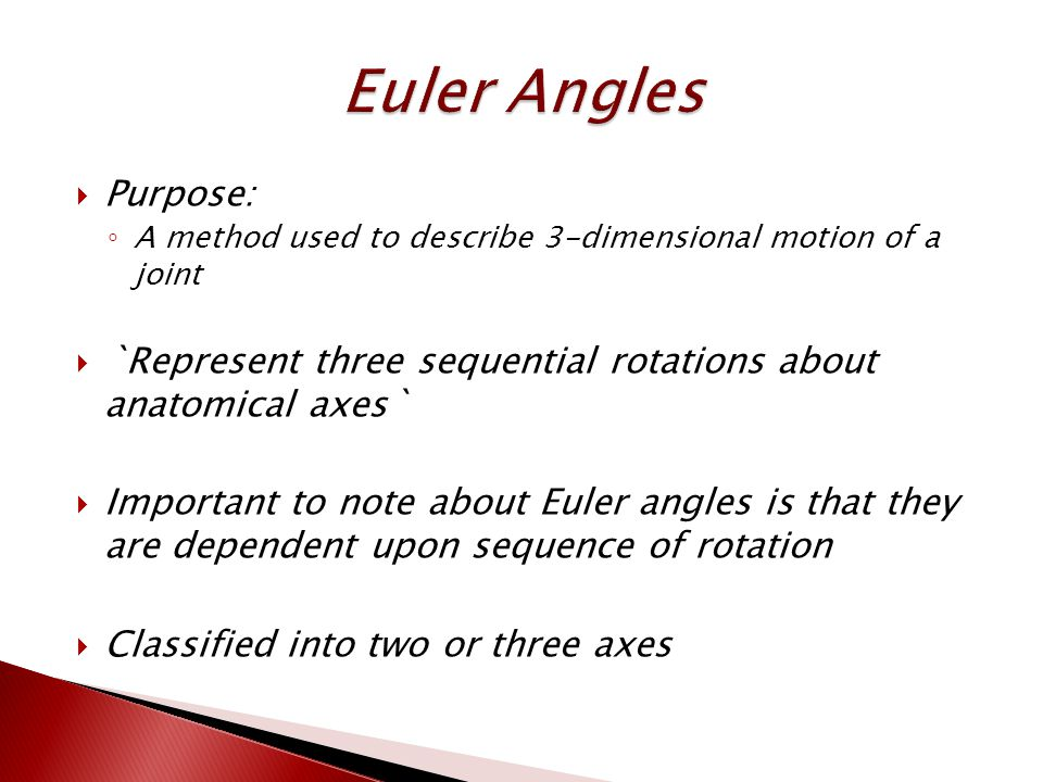  Purpose: ◦ A method used to describe 3-dimensional motion of a joint  `Represent three sequential rotations about anatomical axes`  Important to note about Euler angles is that they are dependent upon sequence of rotation  Classified into two or three axes