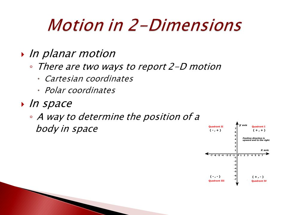  In planar motion ◦ There are two ways to report 2-D motion  Cartesian coordinates  Polar coordinates  In space ◦ A way to determine the position of a body in space