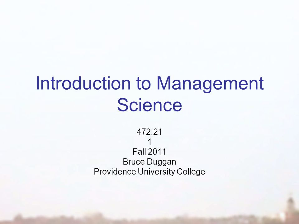 Introduction to Management Science 472.21 1 Fall 2011 Bruce Duggan Providence University College
