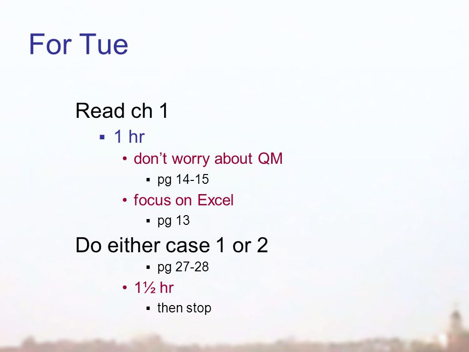 For Tue Read ch 1  1 hr don't worry about QM  pg 14-15 focus on Excel  pg 13 Do either case 1 or 2  pg 27-28 1½ hr  then stop