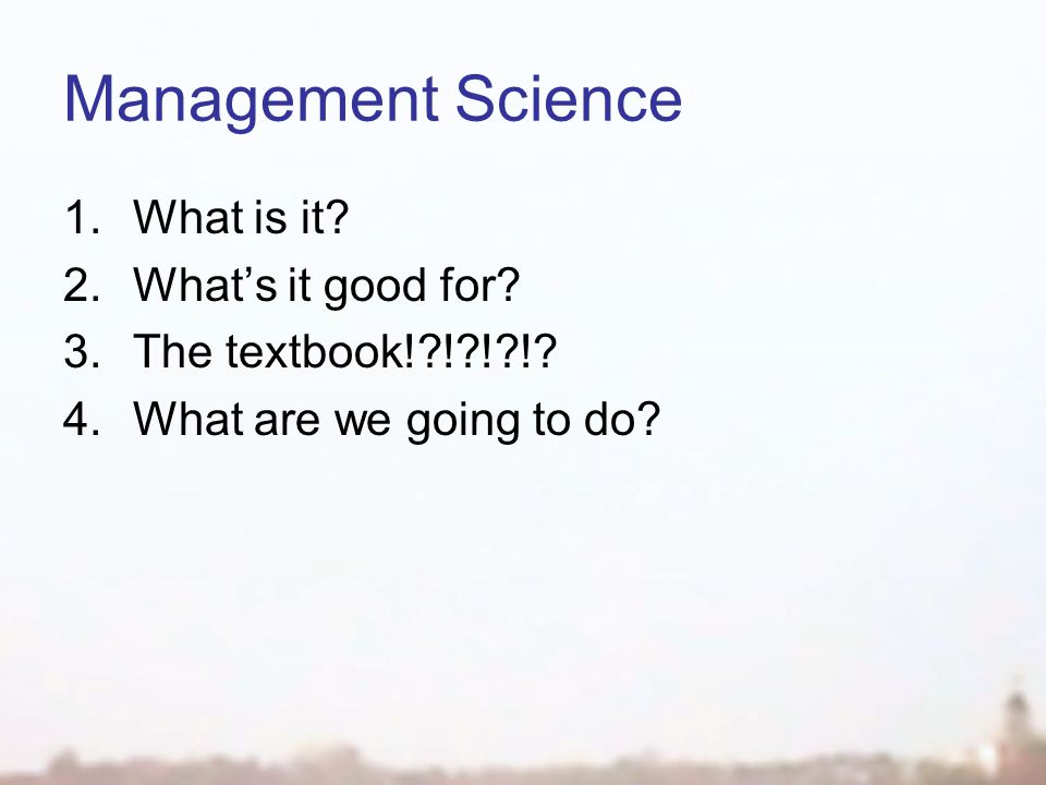 Management Science 1.What is it. 2.What's it good for.