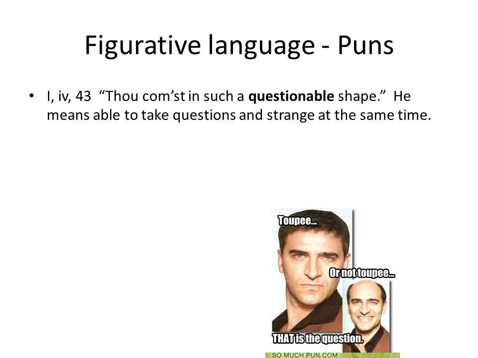 Figurative language - Puns I, iv, 43 Thou com'st in such a questionable shape. He means able to take questions and strange at the same time.