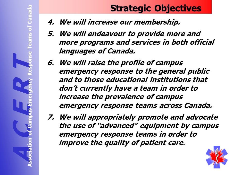 Strategic Objectives A C E R T Association of Campus Emergency Response Teams of Canada 4.We will increase our membership.