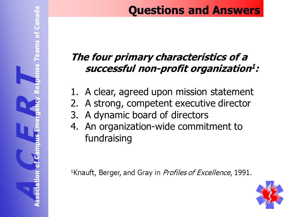 The four primary characteristics of a successful non-profit organization 1 : 1.A clear, agreed upon mission statement 2.A strong, competent executive director 3.A dynamic board of directors 4.An organization-wide commitment to fundraising Questions and Answers A C E R T Association of Campus Emergency Response Teams of Canada 1 Knauft, Berger, and Gray in Profiles of Excellence, 1991.
