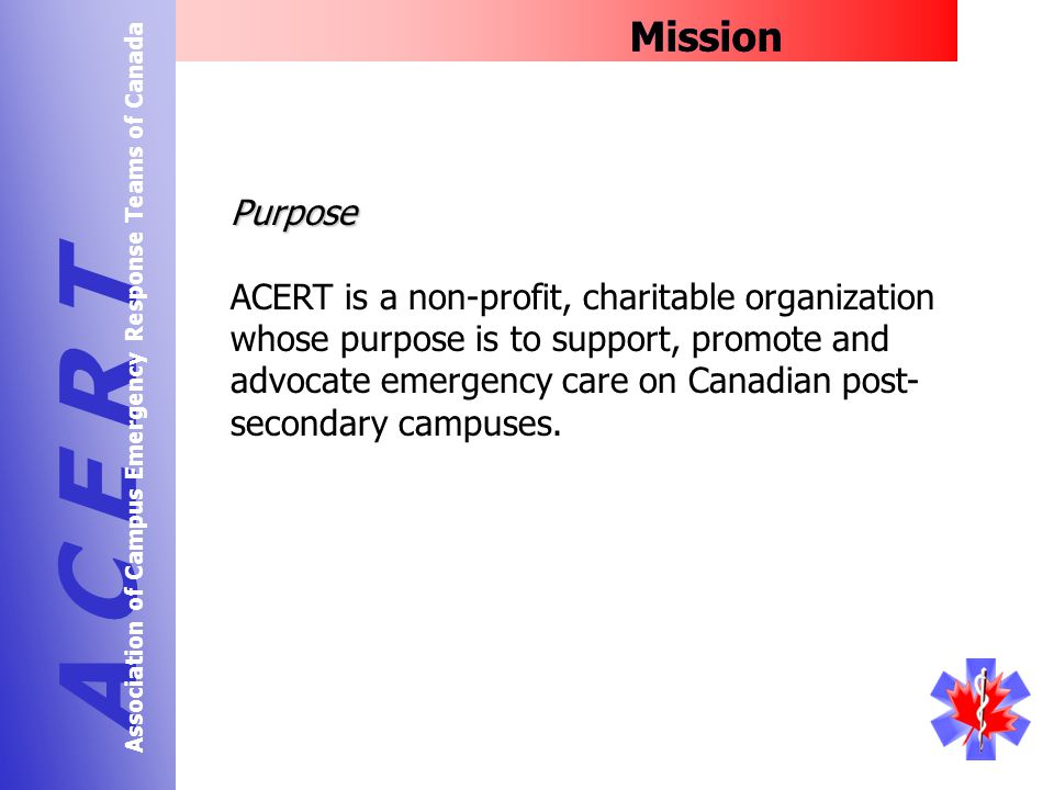 Mission A C E R T Association of Campus Emergency Response Teams of Canada Purpose ACERT is a non-profit, charitable organization whose purpose is to support, promote and advocate emergency care on Canadian post- secondary campuses.