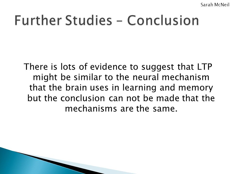 There is lots of evidence to suggest that LTP might be similar to the neural mechanism that the brain uses in learning and memory but the conclusion can not be made that the mechanisms are the same.