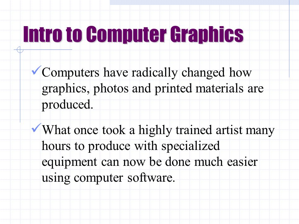 Intro to Computer Graphics Computers have radically changed how graphics, photos and printed materials are produced.