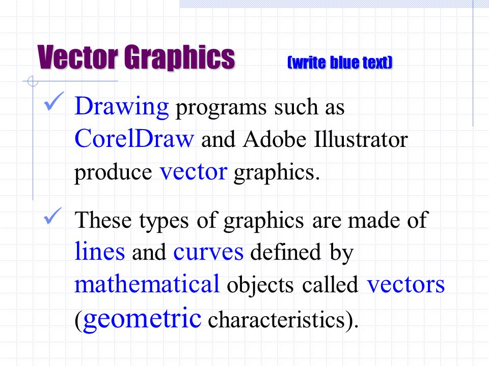 Vector Graphics (write blue text) Drawing programs such as CorelDraw and Adobe Illustrator produce vector graphics.