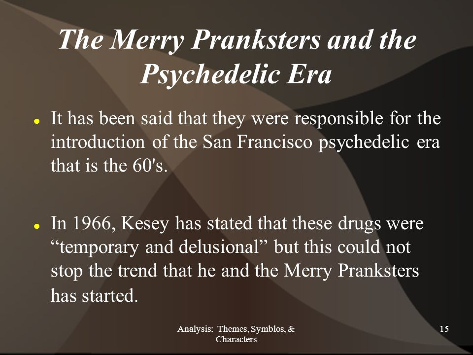 Analysis: Themes, Symblos, & Characters 15 The Merry Pranksters and the Psychedelic Era It has been said that they were responsible for the introduction of the San Francisco psychedelic era that is the 60 s.