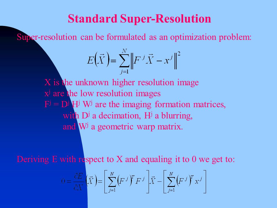 Standard Super-Resolution Super-resolution can be formulated as an optimization problem: X is the unknown higher resolution image x j are the low resolution images F j = D j H j W j are the imaging formation matrices, with D j a decimation, H j a blurring, and W j a geometric warp matrix.