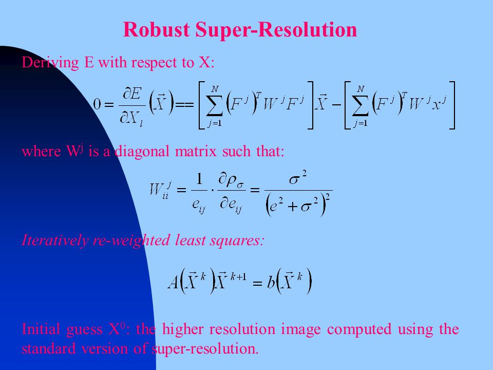 Robust Super-Resolution Deriving E with respect to X: where W j is a diagonal matrix such that: Iteratively re-weighted least squares: Initial guess X 0 : the higher resolution image computed using the standard version of super-resolution.