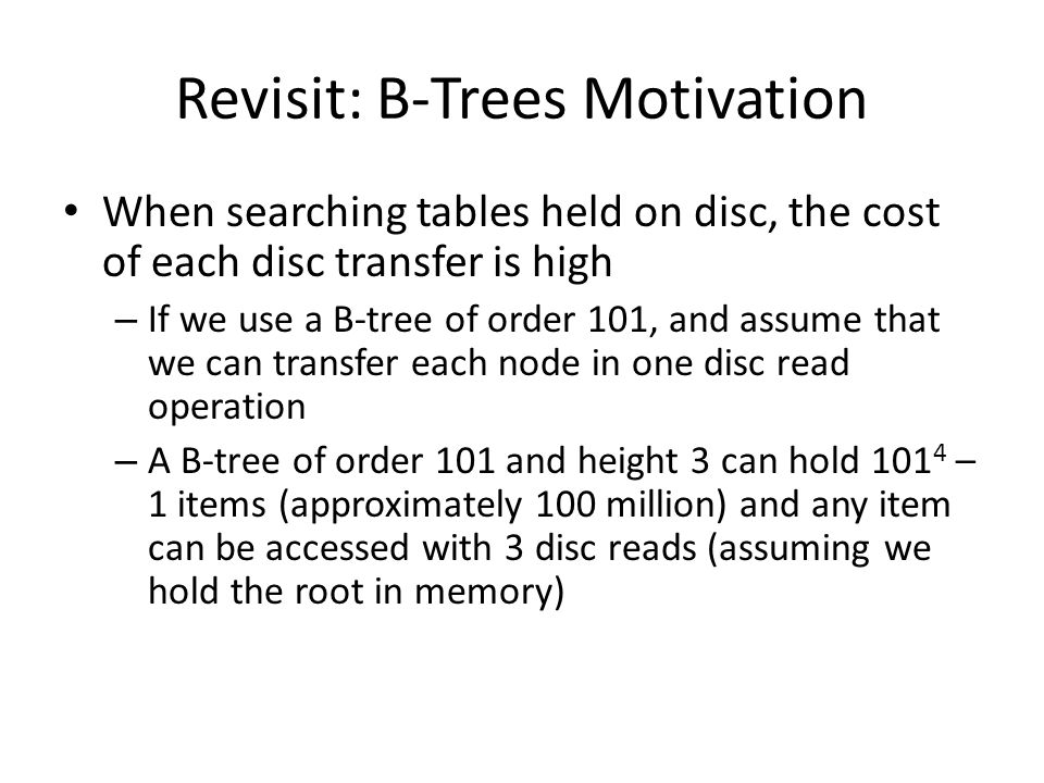 Revisit: B-Trees Motivation When searching tables held on disc, the cost of each disc transfer is high – If we use a B-tree of order 101, and assume that we can transfer each node in one disc read operation – A B-tree of order 101 and height 3 can hold 101 4 – 1 items (approximately 100 million) and any item can be accessed with 3 disc reads (assuming we hold the root in memory)