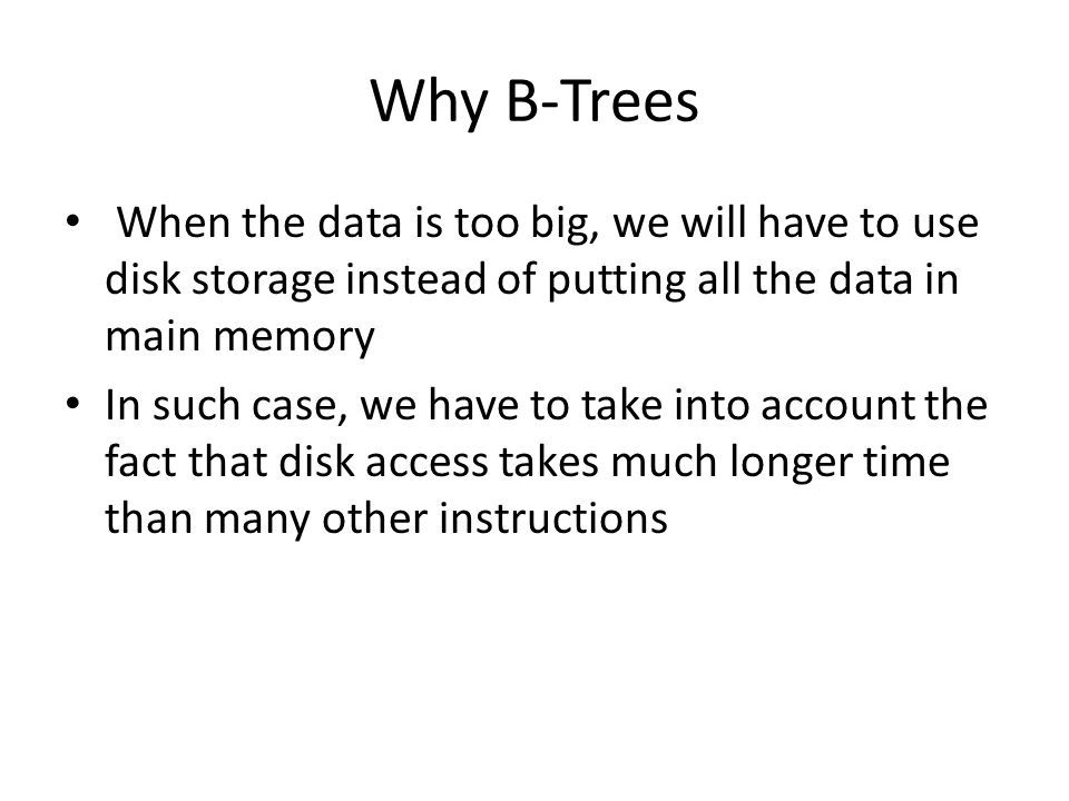 Why B-Trees When the data is too big, we will have to use disk storage instead of putting all the data in main memory In such case, we have to take into account the fact that disk access takes much longer time than many other instructions