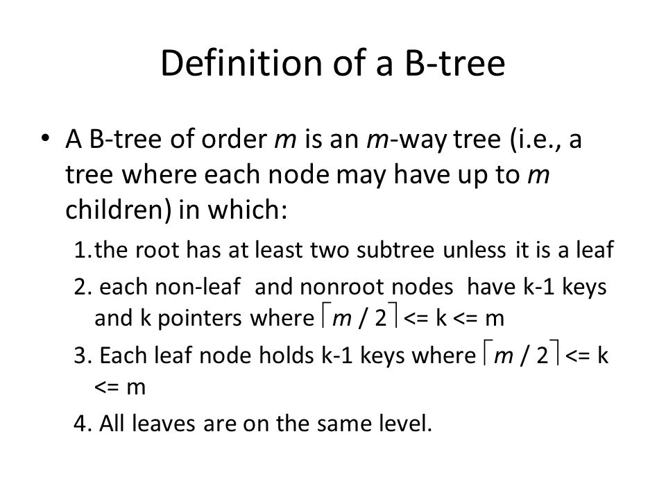 Definition of a B-tree A B-tree of order m is an m-way tree (i.e., a tree where each node may have up to m children) in which: 1.the root has at least two subtree unless it is a leaf 2.