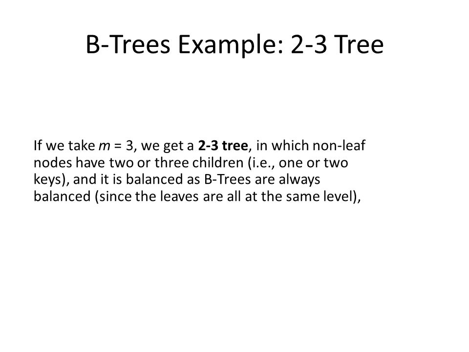 B-Trees Example: 2-3 Tree If we take m = 3, we get a 2-3 tree, in which non-leaf nodes have two or three children (i.e., one or two keys), and it is balanced as B-Trees are always balanced (since the leaves are all at the same level),