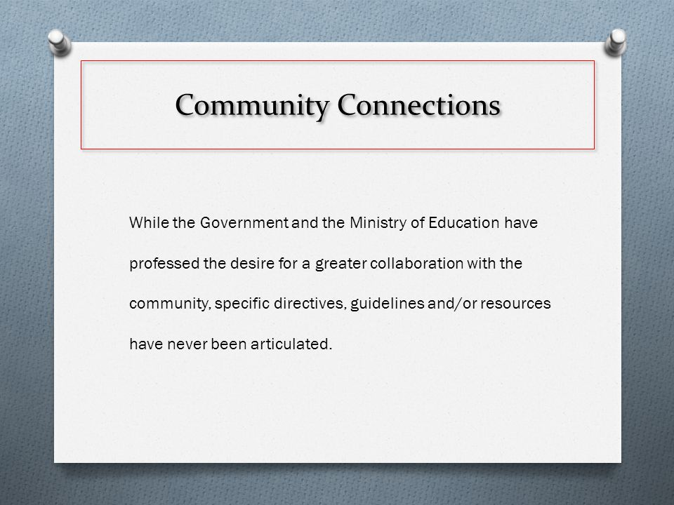 Community Connections While the Government and the Ministry of Education have professed the desire for a greater collaboration with the community, specific directives, guidelines and/or resources have never been articulated.