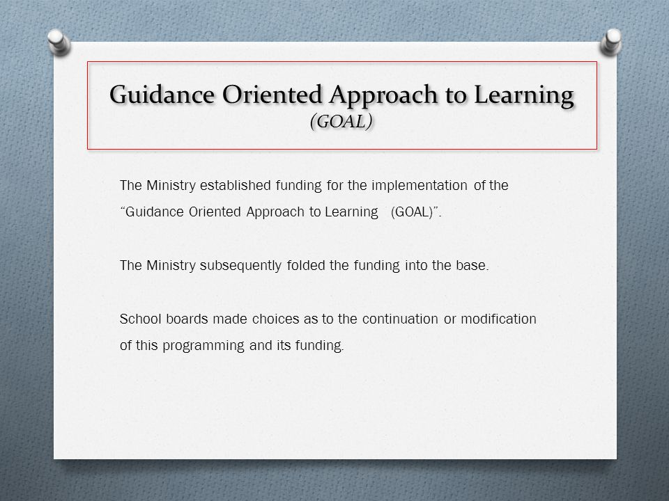 Guidance Oriented Approach to Learning (GOAL) The Ministry established funding for the implementation of the Guidance Oriented Approach to Learning (GOAL) .