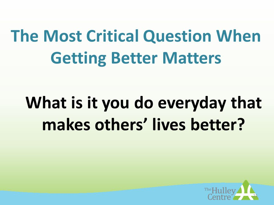 21 The Most Critical Question When Getting Better Matters What is it you do everyday that makes others' lives better