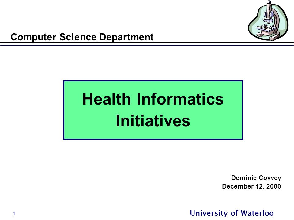 1 University of Waterloo Computer Science Department Health Informatics Initiatives Dominic Covvey December 12, 2000