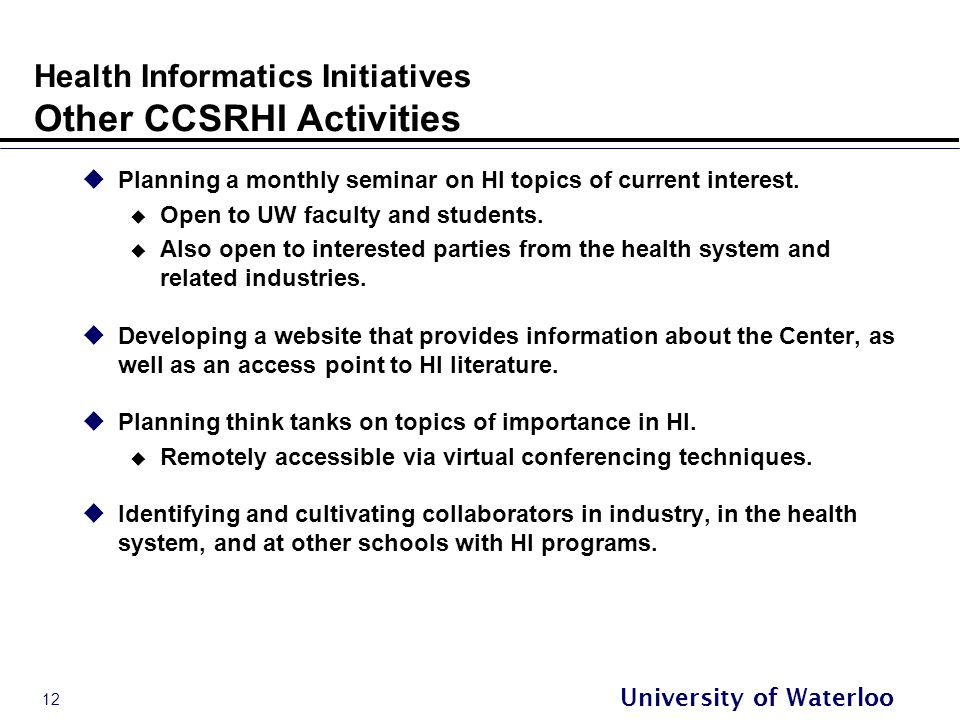 12 University of Waterloo Health Informatics Initiatives Other CCSRHI Activities  Planning a monthly seminar on HI topics of current interest.