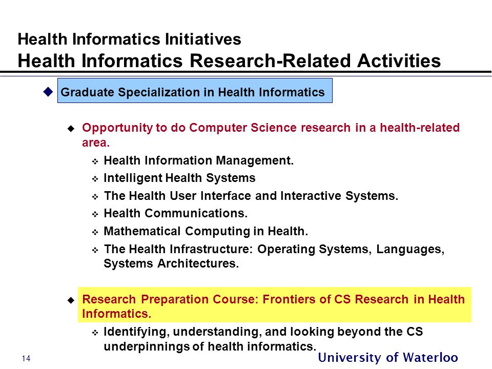 14 University of Waterloo Health Informatics Initiatives Health Informatics Research-Related Activities  Graduate Specialization in Health Informatics  Opportunity to do Computer Science research in a health-related area.