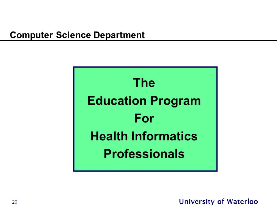 20 University of Waterloo Computer Science Department The Education Program For Health Informatics Professionals