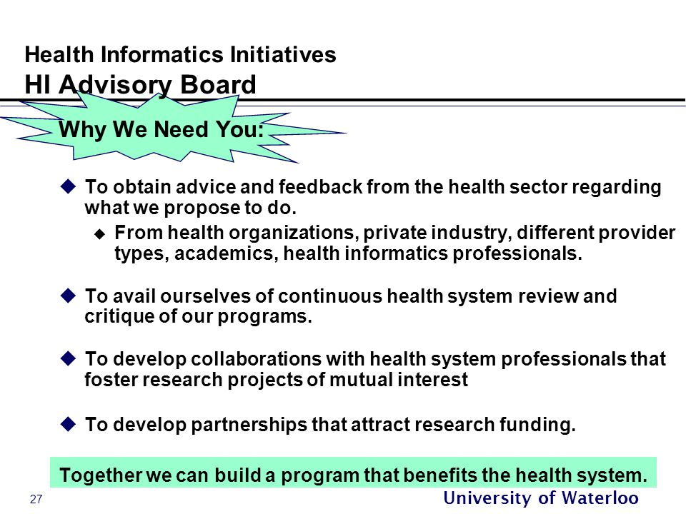 27 University of Waterloo Health Informatics Initiatives HI Advisory Board Why We Need You:  To obtain advice and feedback from the health sector regarding what we propose to do.