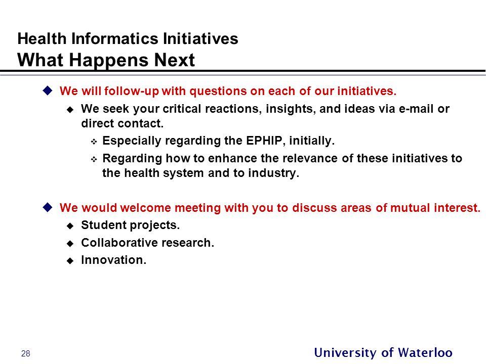 28 University of Waterloo Health Informatics Initiatives What Happens Next  We will follow-up with questions on each of our initiatives.