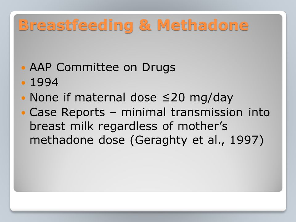 Breastfeeding & Methadone AAP Committee on Drugs 1994 None if maternal dose ≤20 mg/day Case Reports – minimal transmission into breast milk regardless of mother's methadone dose (Geraghty et al., 1997)