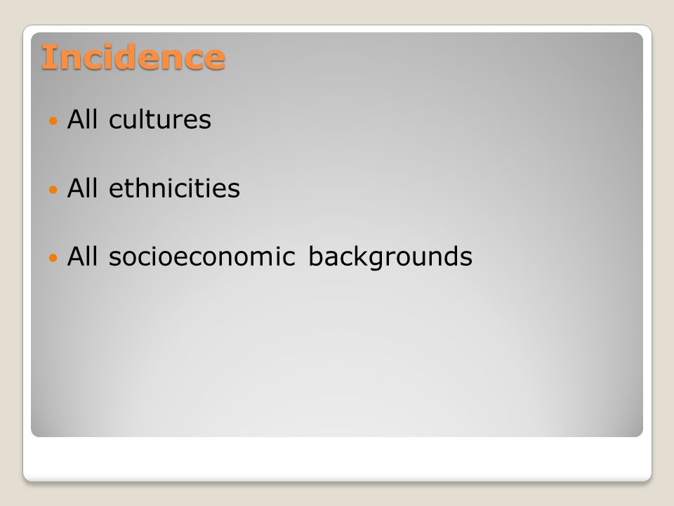 Incidence All cultures All ethnicities All socioeconomic backgrounds