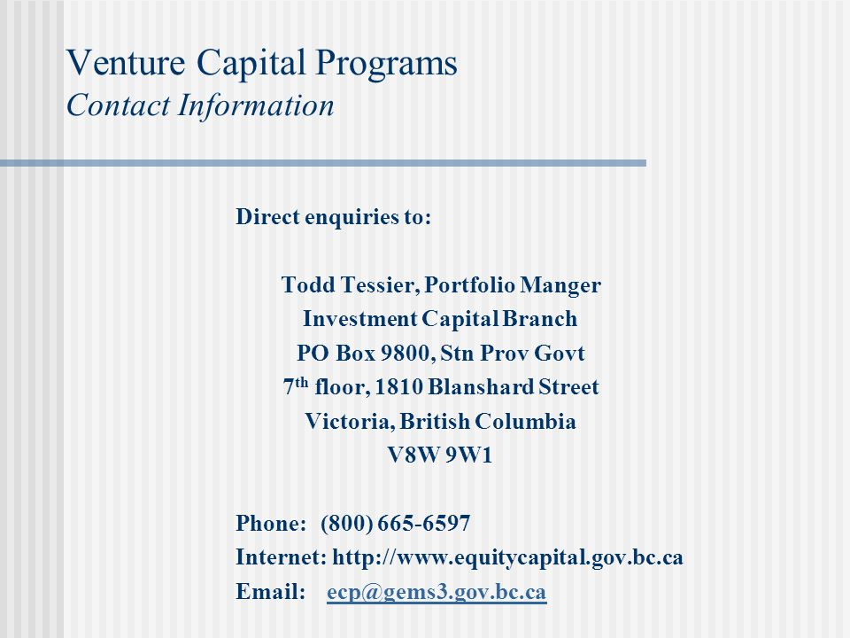 Venture Capital Programs Contact Information Direct enquiries to: Todd Tessier, Portfolio Manger Investment Capital Branch PO Box 9800, Stn Prov Govt 7 th floor, 1810 Blanshard Street Victoria, British Columbia V8W 9W1 Phone: (800) 665-6597 Internet: http://www.equitycapital.gov.bc.ca Email: ecp@gems3.gov.bc.caecp@gems3.gov.bc.ca