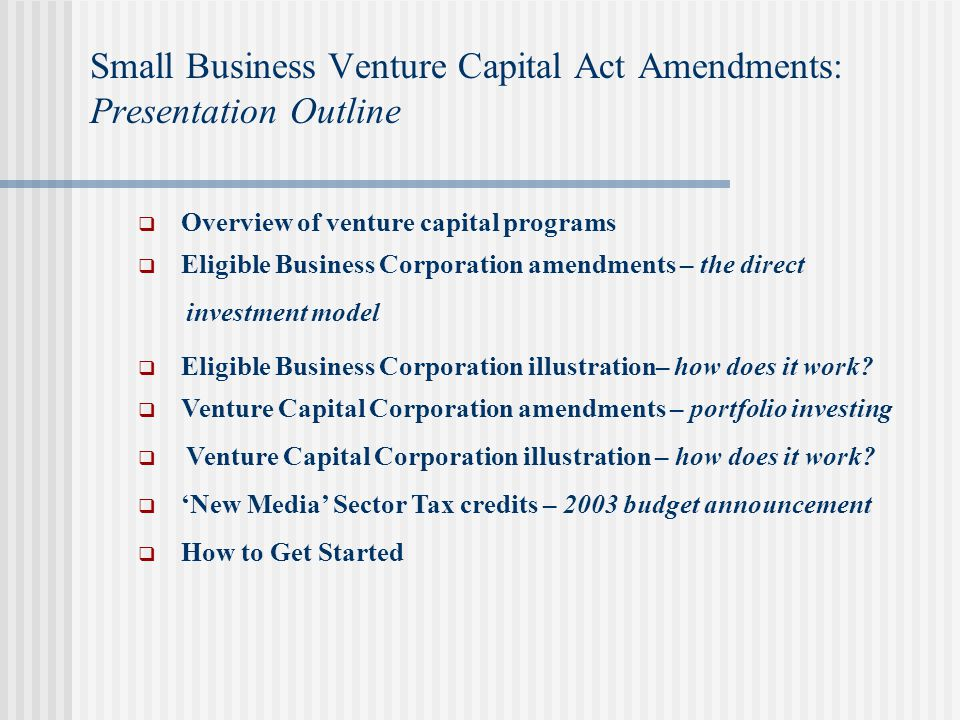 Small Business Venture Capital Act Amendments: Presentation Outline  Overview of venture capital programs  Eligible Business Corporation amendments – the direct investment model  Eligible Business Corporation illustration– how does it work.