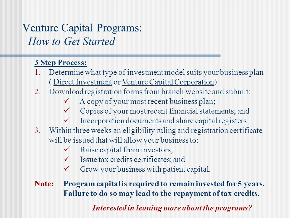 3 Step Process:  Determine what type of investment model suits your business plan ( Direct Investment or Venture Capital Corporation)  Download registration forms from branch website and submit: A copy of your most recent business plan; Copies of your most recent financial statements; and Incorporation documents and share capital registers.