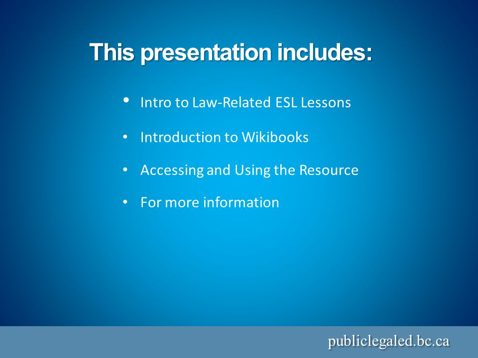 This presentation includes: publiclegaled.bc.ca Intro to Law-Related ESL Lessons Introduction to Wikibooks Accessing and Using the Resource For more information