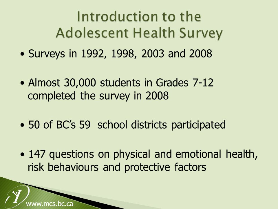 Surveys in 1992, 1998, 2003 and 2008 Almost 30,000 students in Grades 7-12 completed the survey in 2008 50 of BC's 59 school districts participated 147 questions on physical and emotional health, risk behaviours and protective factors