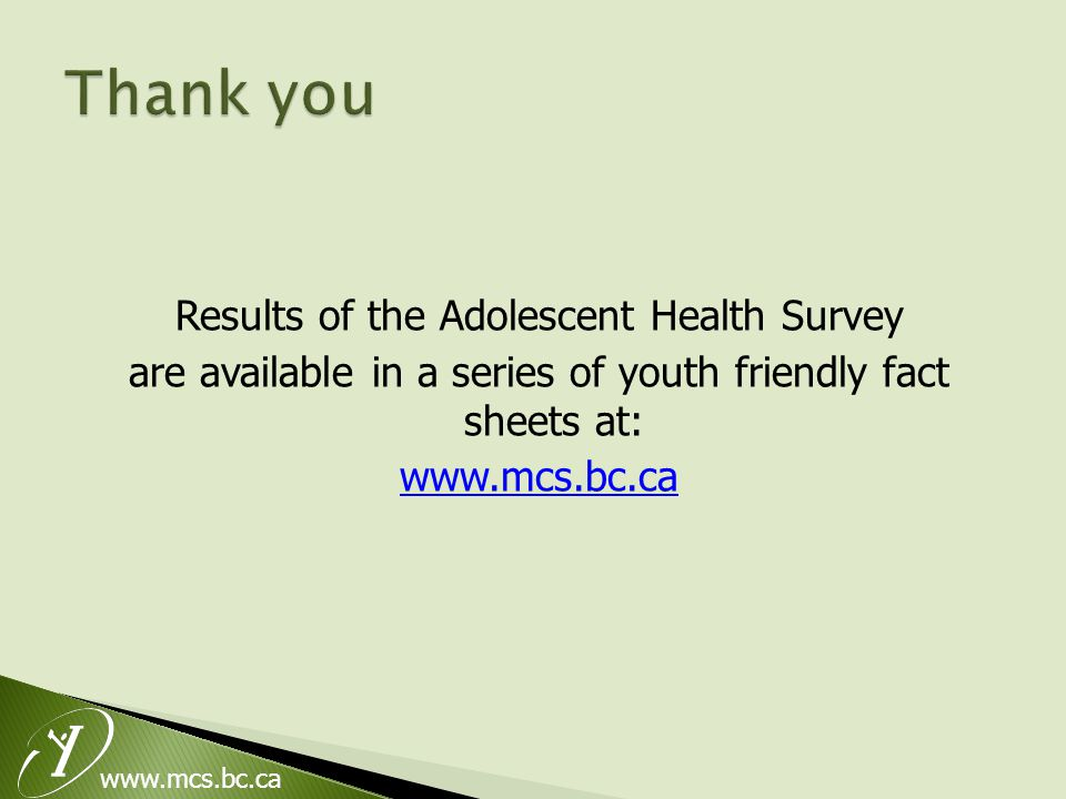 www.mcs.bc.ca Results of the Adolescent Health Survey are available in a series of youth friendly fact sheets at: www.mcs.bc.ca