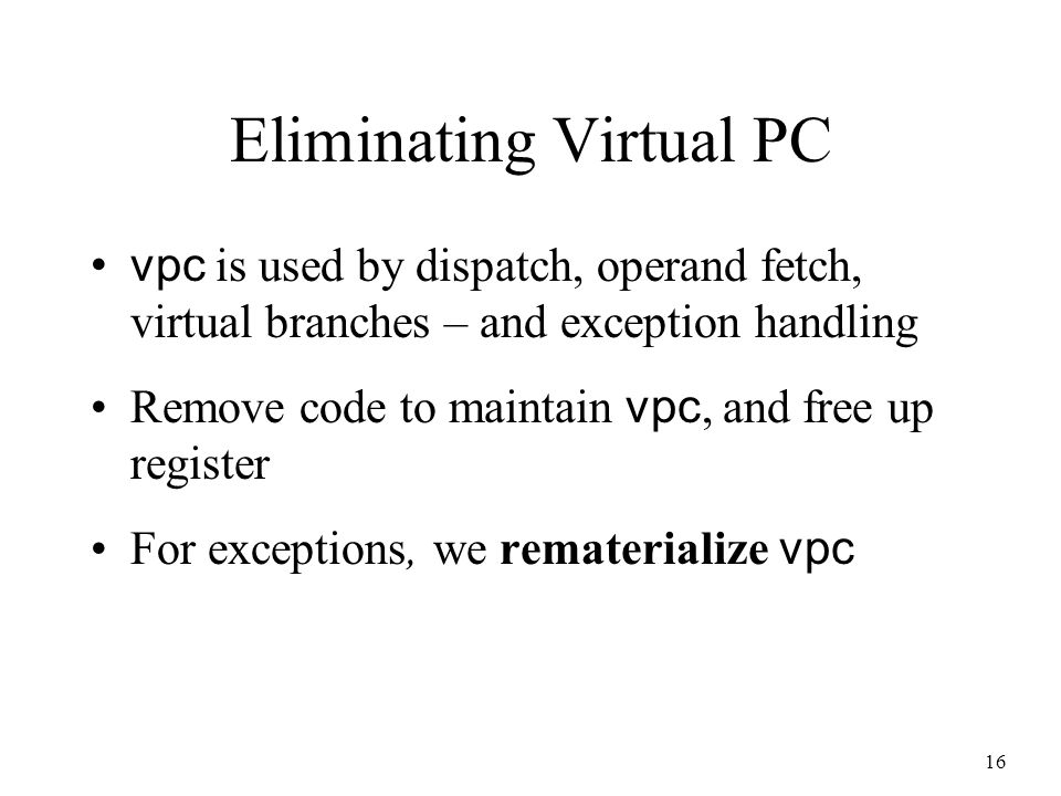 16 Eliminating Virtual PC vpc is used by dispatch, operand fetch, virtual branches – and exception handling Remove code to maintain vpc, and free up register For exceptions, we rematerialize vpc