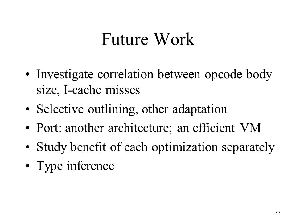 33 Future Work Investigate correlation between opcode body size, I-cache misses Selective outlining, other adaptation Port: another architecture; an efficient VM Study benefit of each optimization separately Type inference