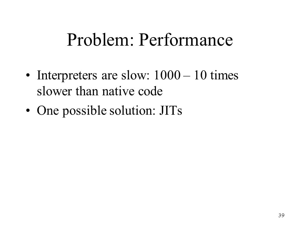 39 Problem: Performance Interpreters are slow: 1000 – 10 times slower than native code One possible solution: JITs