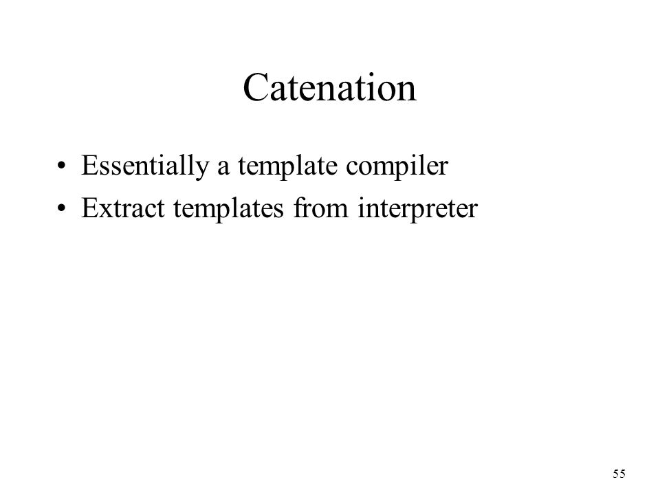 55 Catenation Essentially a template compiler Extract templates from interpreter