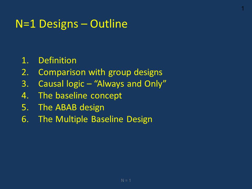 1 N=1 Designs – Outline 1.Definition 2.Comparison with group designs 3.Causal logic – Always and Only 4.The baseline concept 5.The ABAB design 6.The Multiple Baseline Design N = 1
